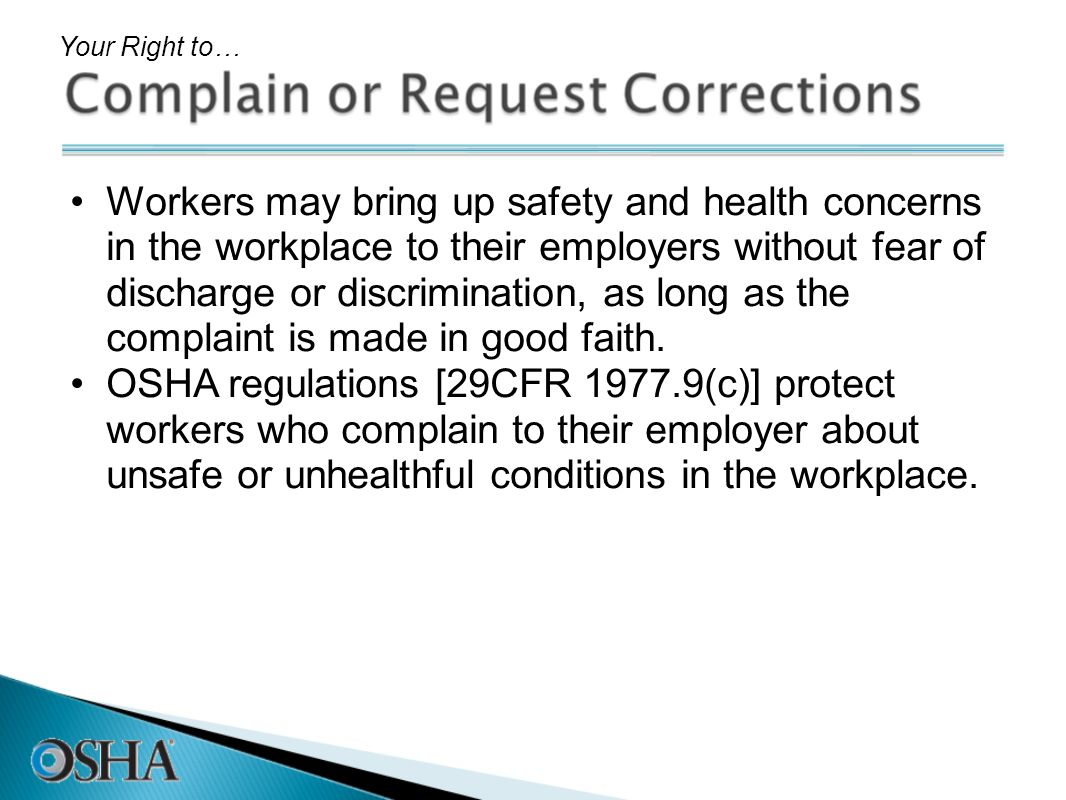 Workers may bring up safety and health concerns in the workplace to their employers without fear of discharge or discrimination, as long as the compla