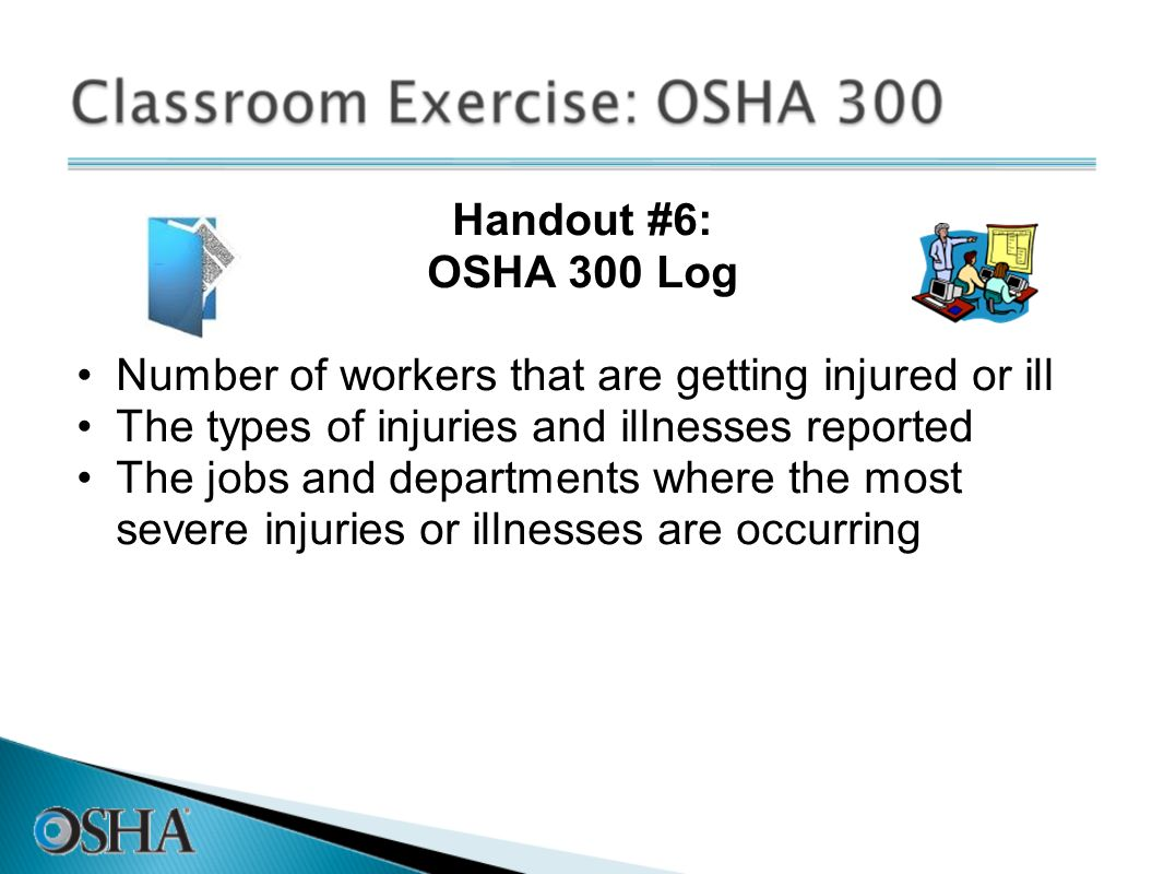 Handout #6: OSHA 300 Log Number of workers that are getting injured or ill The types of injuries and illnesses reported The jobs and departments where