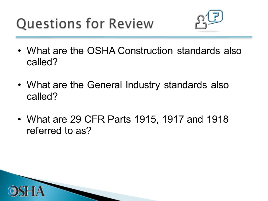 What are the OSHA Construction standards also called? What are the General Industry standards also called? What are 29 CFR Parts 1915, 1917 and 1918 r