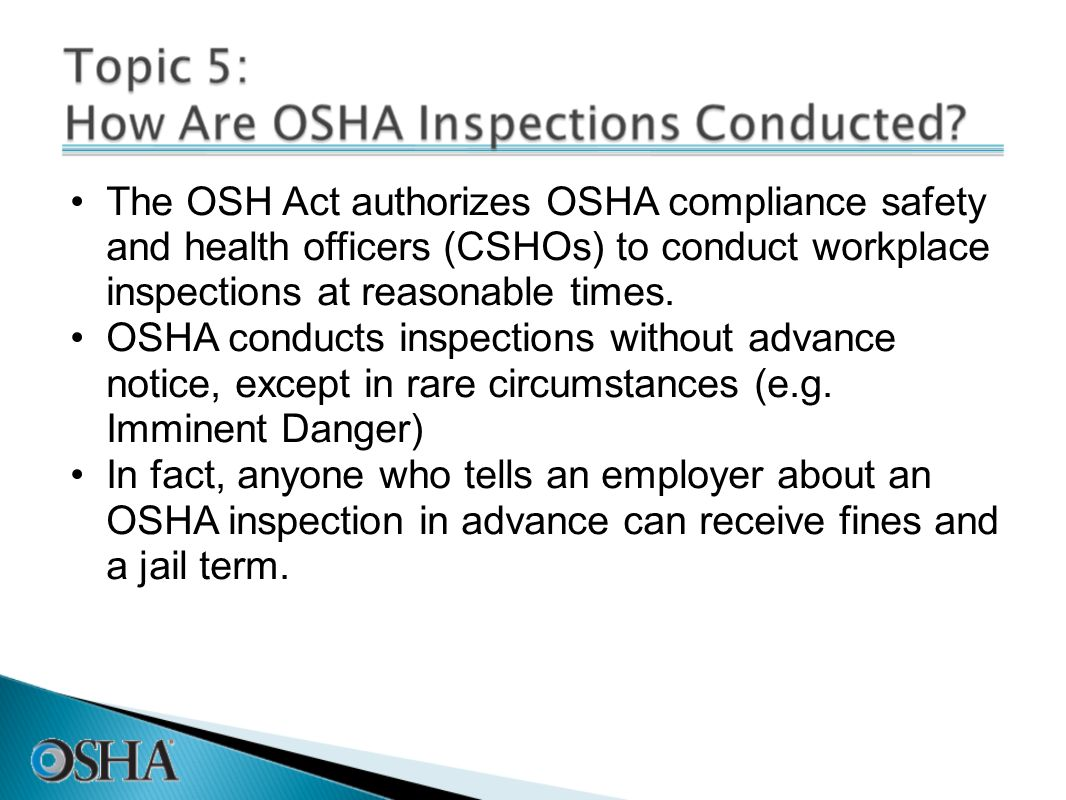 The OSH Act authorizes OSHA compliance safety and health officers (CSHOs) to conduct workplace inspections at reasonable times. OSHA conducts inspecti