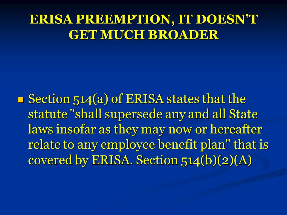 ERISA PREEMPTION, IT DOESNT GET MUCH BROADER Section 514(a) of ERISA states that the statute shall supersede any and all State laws insofar as they may now or hereafter relate to any employee benefit plan that is covered by ERISA.