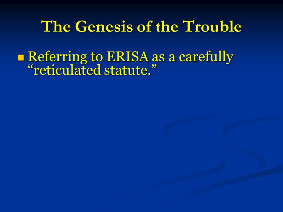The Genesis of the Trouble Referring to ERISA as a carefully reticulated statute.