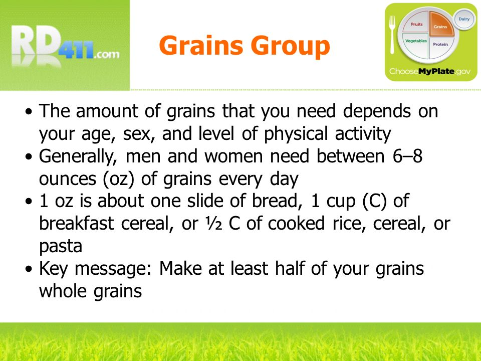 Grains Group The amount of grains that you need depends on your age, sex, and level of physical activity Generally, men and women need between 6–8 oun