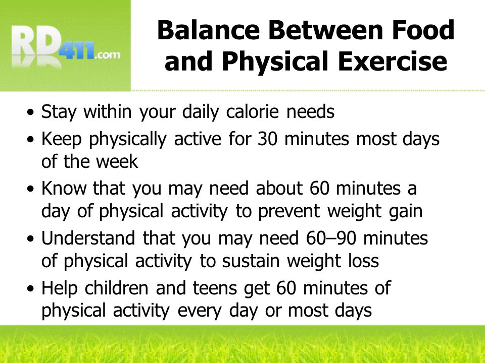 Stay within your daily calorie needs Keep physically active for 30 minutes most days of the week Know that you may need about 60 minutes a day of phys