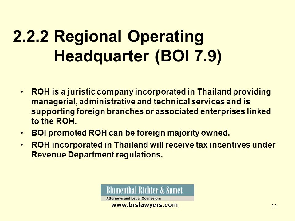11 www.brslawyers.com 2.2.2 Regional Operating Headquarter (BOI 7.9) ROH is a juristic company incorporated in Thailand providing managerial, administ