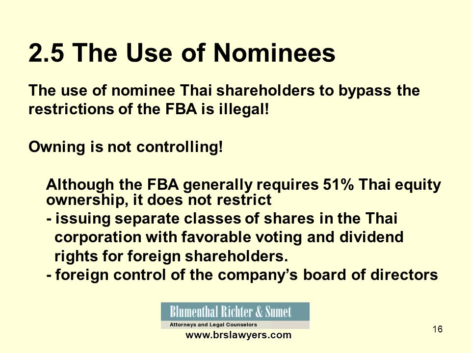 16 www.brslawyers.com 2.5 The Use of Nominees The use of nominee Thai shareholders to bypass the restrictions of the FBA is illegal! Owning is not con