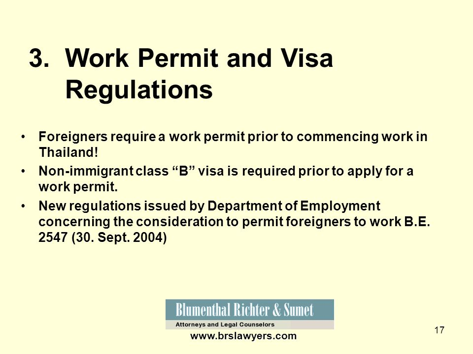 17 www.brslawyers.com 3. Work Permit and Visa Regulations Foreigners require a work permit prior to commencing work in Thailand! Non-immigrant class B