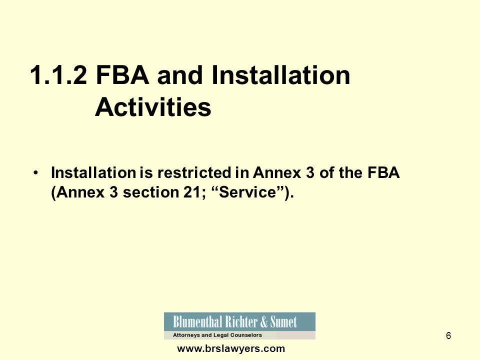 6 www.brslawyers.com 1.1.2 FBA and Installation Activities Installation is restricted in Annex 3 of the FBA (Annex 3 section 21; Service).