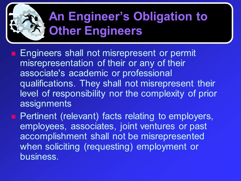 An Engineers Obligation to Other Engineers Engineers shall not misrepresent or permit misrepresentation of their or any of their associate's academic
