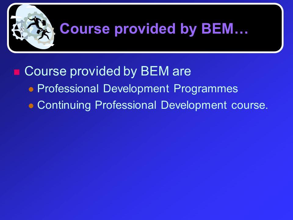 Course provided by BEM… Course provided by BEM are Professional Development Programmes Continuing Professional Development course.