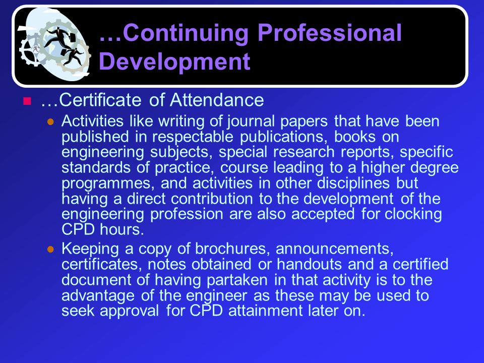 …Continuing Professional Development …Certificate of Attendance Activities like writing of journal papers that have been published in respectable publ