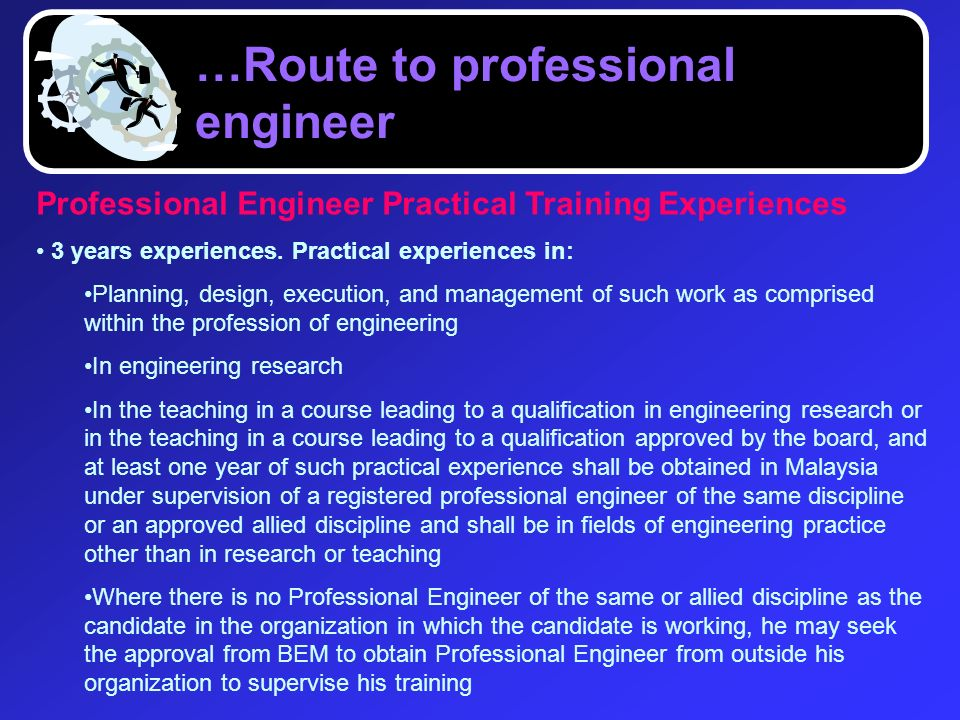 Professional Engineer Practical Training Experiences 3 years experiences. Practical experiences in: Planning, design, execution, and management of suc