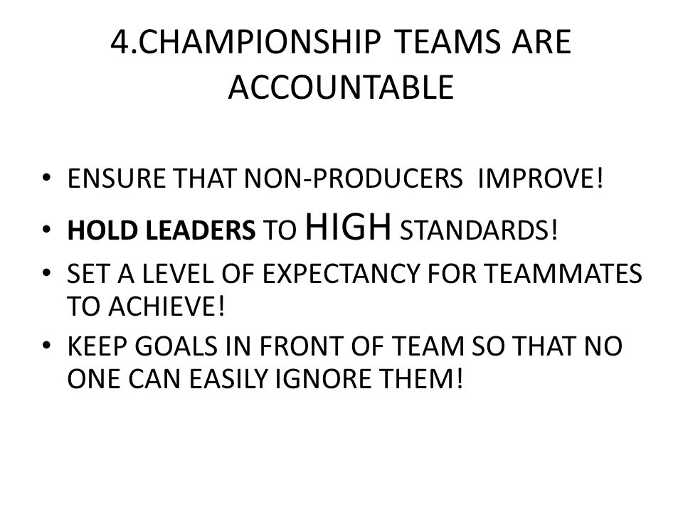 4.CHAMPIONSHIP TEAMS ARE ACCOUNTABLE ENSURE THAT NON-PRODUCERS IMPROVE! HOLD LEADERS TO HIGH STANDARDS! SET A LEVEL OF EXPECTANCY FOR TEAMMATES TO ACH