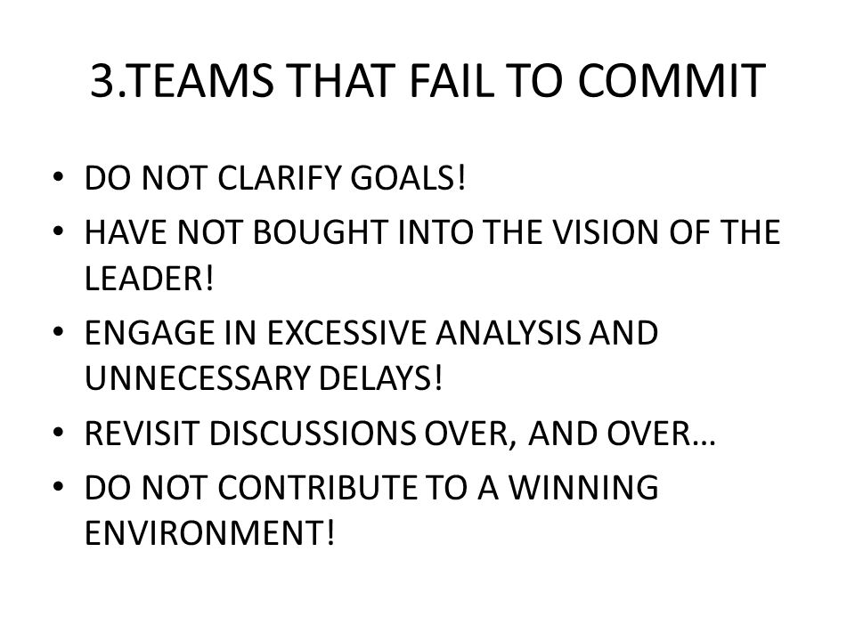 3.TEAMS THAT FAIL TO COMMIT DO NOT CLARIFY GOALS! HAVE NOT BOUGHT INTO THE VISION OF THE LEADER! ENGAGE IN EXCESSIVE ANALYSIS AND UNNECESSARY DELAYS!