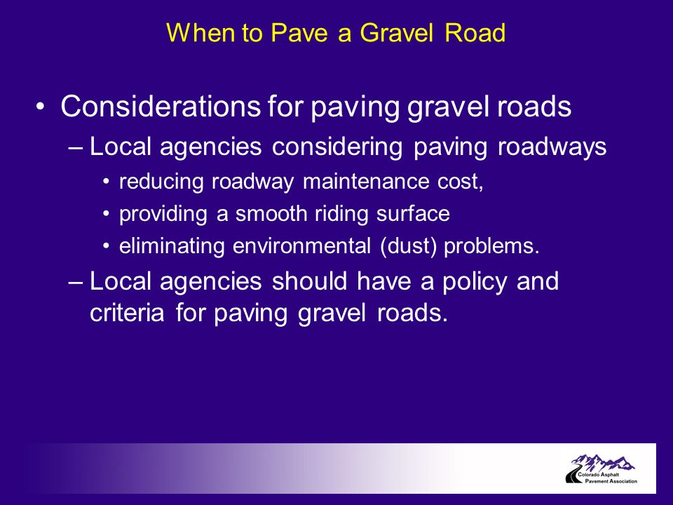 When to Pave a Gravel Road Considerations for paving gravel roads –Local agencies considering paving roadways reducing roadway maintenance cost, providing a smooth riding surface eliminating environmental (dust) problems.
