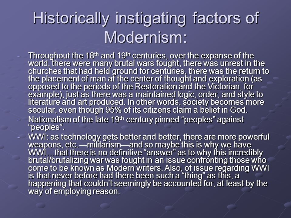 Historically instigating factors of Modernism: -Throughout the 18 th and 19 th centuries, over the expanse of the world, there were many brutal wars f