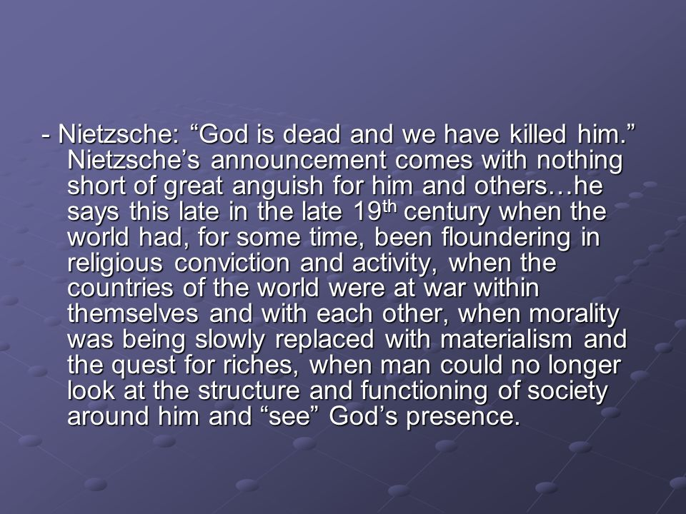 - Nietzsche: God is dead and we have killed him. Nietzsches announcement comes with nothing short of great anguish for him and others…he says this lat