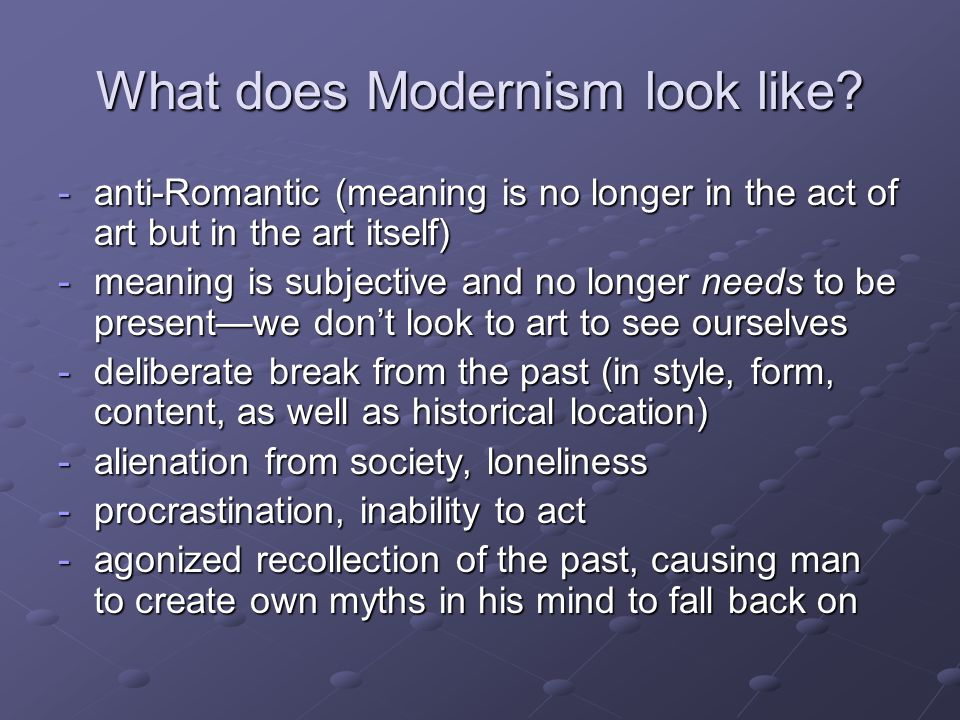 What does Modernism look like? -anti-Romantic (meaning is no longer in the act of art but in the art itself) -meaning is subjective and no longer need