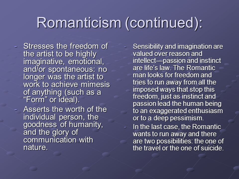 Romanticism (continued): -Stresses the freedom of the artist to be highly imaginative, emotional, and/or spontaneous: no longer was the artist to work