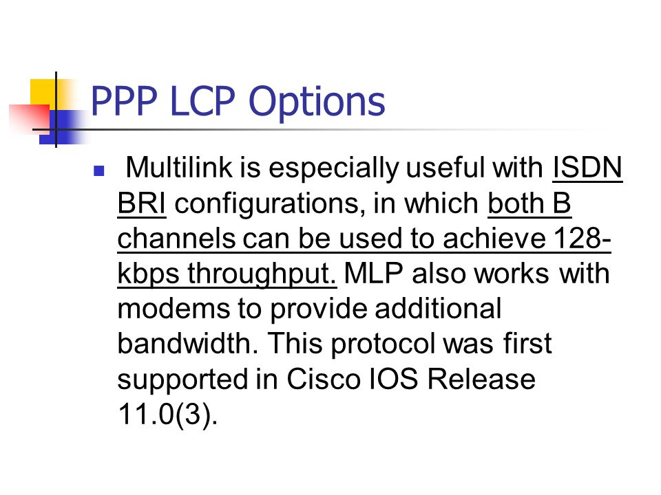 PPP LCP Options Multilink is especially useful with ISDN BRI configurations, in which both B channels can be used to achieve 128- kbps throughput. MLP