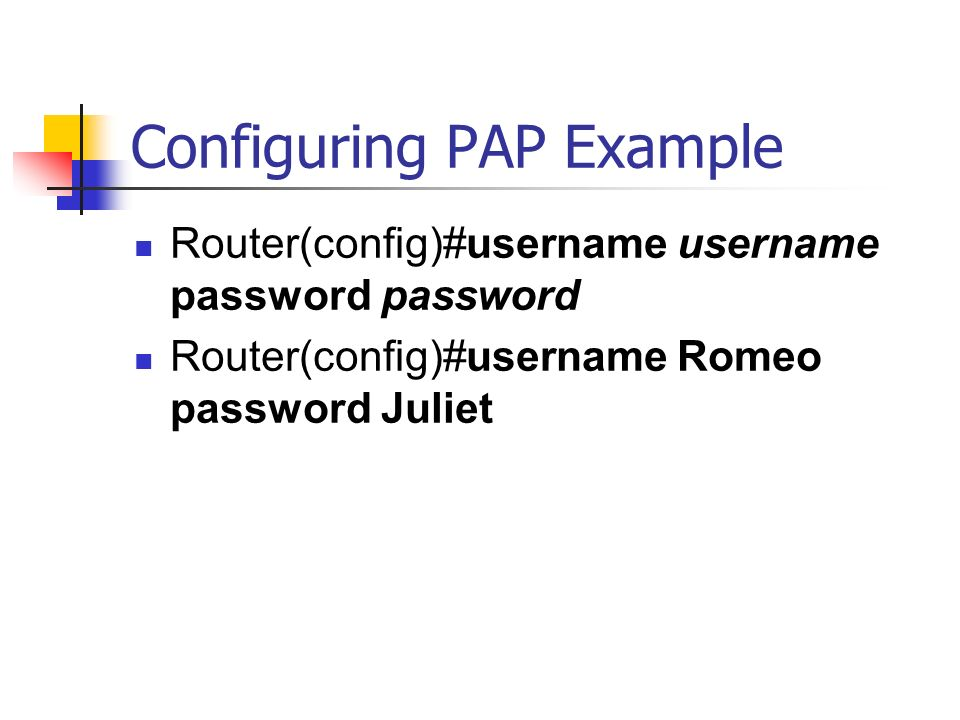 Configuring PAP Example Router(config)#username username password password Router(config)#username Romeo password Juliet
