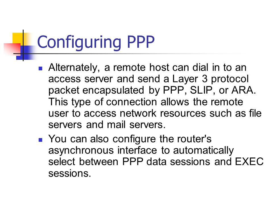 Configuring PPP Alternately, a remote host can dial in to an access server and send a Layer 3 protocol packet encapsulated by PPP, SLIP, or ARA. This