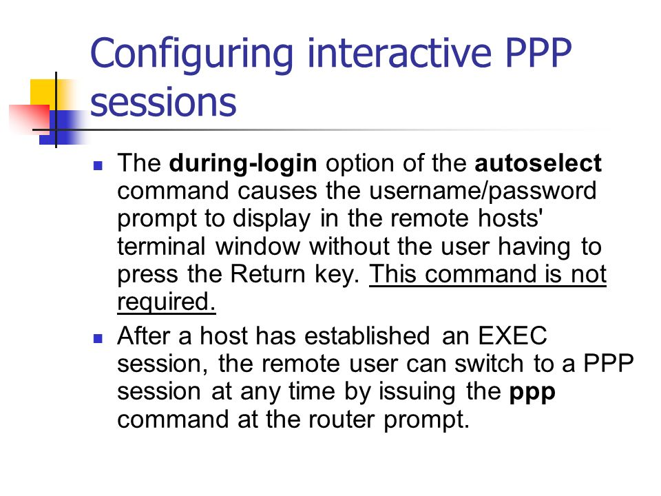 Configuring interactive PPP sessions The during-login option of the autoselect command causes the username/password prompt to display in the remote ho