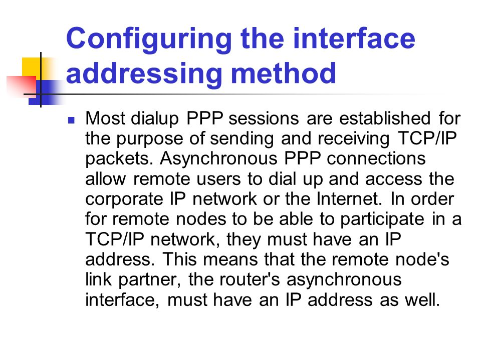 Configuring the interface addressing method Most dialup PPP sessions are established for the purpose of sending and receiving TCP/IP packets. Asynchro