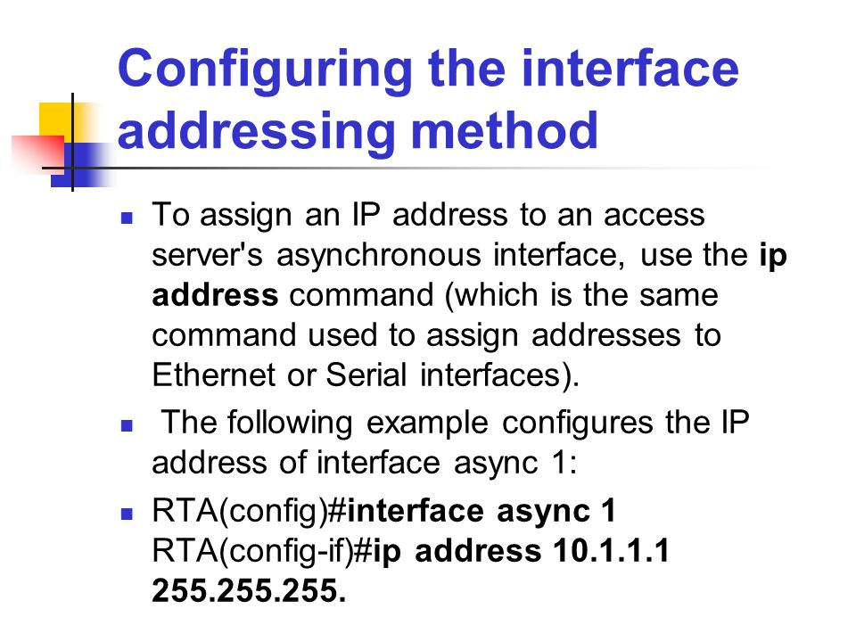 Configuring the interface addressing method To assign an IP address to an access server's asynchronous interface, use the ip address command (which is