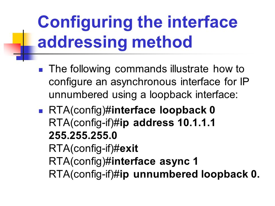 Configuring the interface addressing method The following commands illustrate how to configure an asynchronous interface for IP unnumbered using a loo