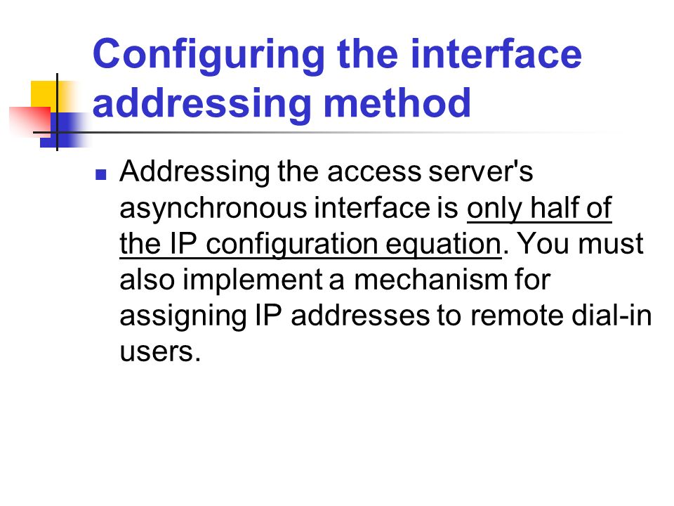 Configuring the interface addressing method Addressing the access server's asynchronous interface is only half of the IP configuration equation. You m