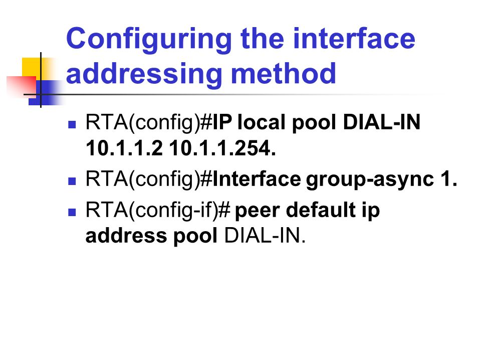 Configuring the interface addressing method RTA(config)#IP local pool DIAL-IN 10.1.1.2 10.1.1.254. RTA(config)#Interface group-async 1. RTA(config-if)