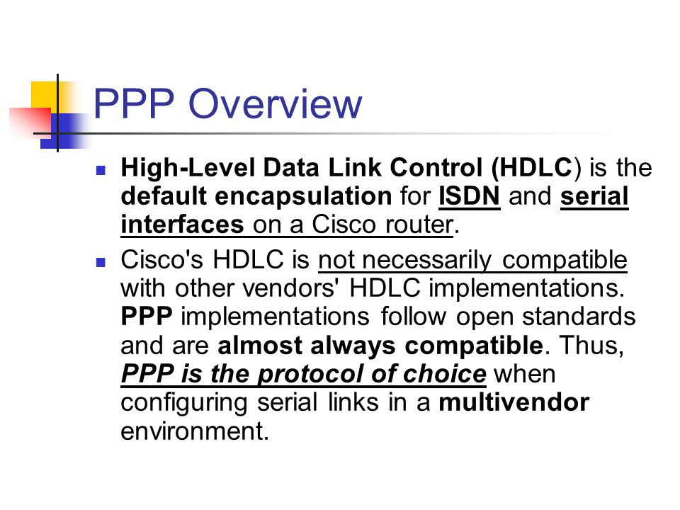 PPP Overview High-Level Data Link Control (HDLC) is the default encapsulation for ISDN and serial interfaces on a Cisco router. Cisco's HDLC is not ne