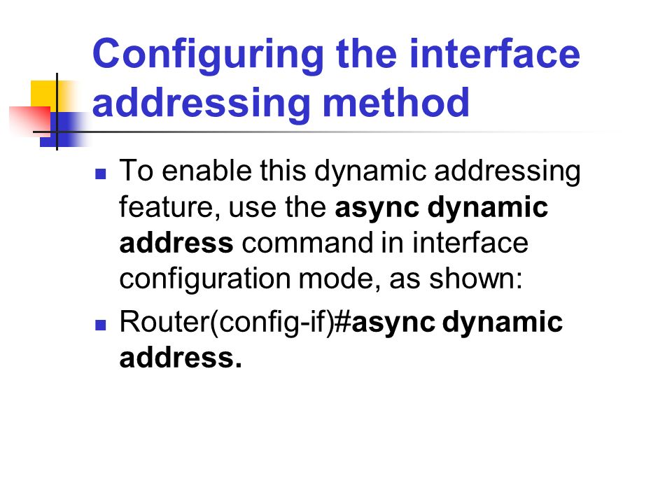 Configuring the interface addressing method To enable this dynamic addressing feature, use the async dynamic address command in interface configuratio