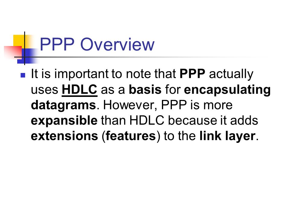 PPP Overview It is important to note that PPP actually uses HDLC as a basis for encapsulating datagrams. However, PPP is more expansible than HDLC bec