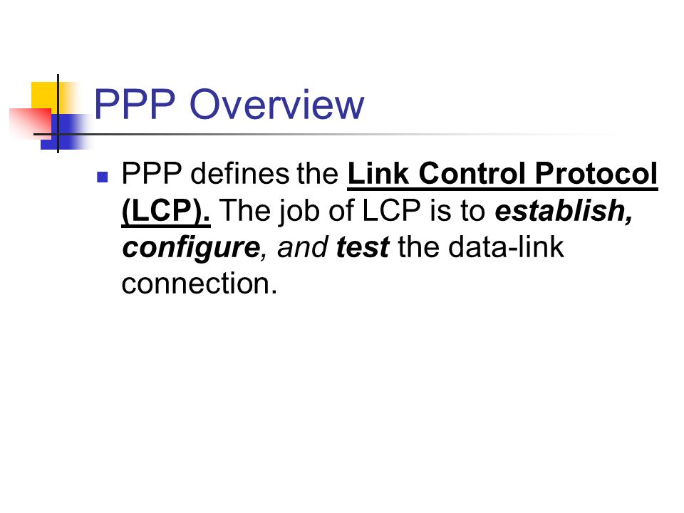 PPP Overview PPP defines the Link Control Protocol (LCP). The job of LCP is to establish, configure, and test the data-link connection.