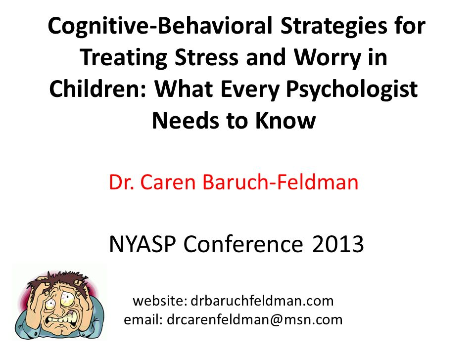 Cognitive-Behavioral Strategies for Treating Stress and Worry in Children: What Every Psychologist Needs to Know Dr. Caren Baruch-Feldman NYASP Confer