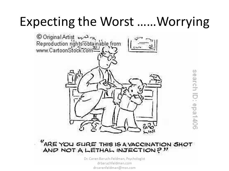 Expecting the Worst ……Worrying Dr. Caren Baruch-Feldman, Psychologist drbaruchfeldman.com drcarenfeldman@msn.com