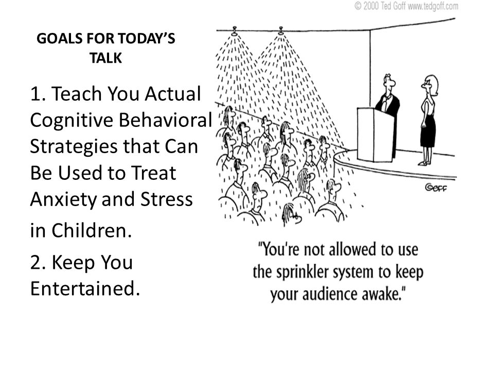 GOALS FOR TODAYS TALK 1. Teach You Actual Cognitive Behavioral Strategies that Can Be Used to Treat Anxiety and Stress in Children. 2. Keep You Entert