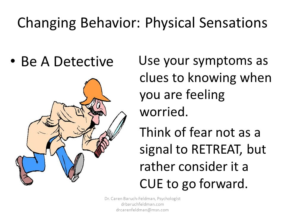 Changing Behavior: Physical Sensations Be A Detective Use your symptoms as clues to knowing when you are feeling worried. Think of fear not as a signa