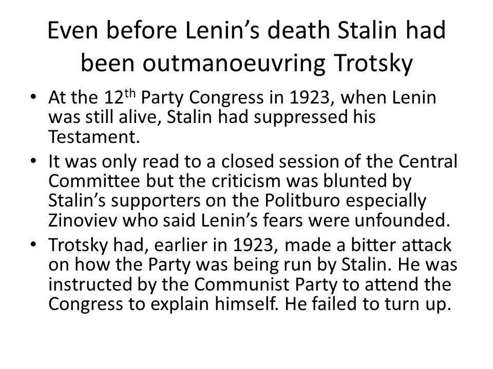 Even before Lenins death Stalin had been outmanoeuvring Trotsky At the 12 th Party Congress in 1923, when Lenin was still alive, Stalin had suppressed