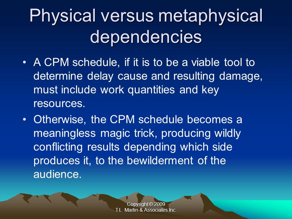Copyright © 2009 T.L. Martin & Associates Inc. Physical versus metaphysical dependencies A CPM schedule, if it is to be a viable tool to determine del