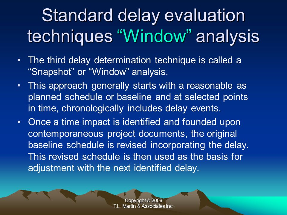 Copyright © 2009 T.L. Martin & Associates Inc. Standard delay evaluation techniques Window analysis The third delay determination technique is called