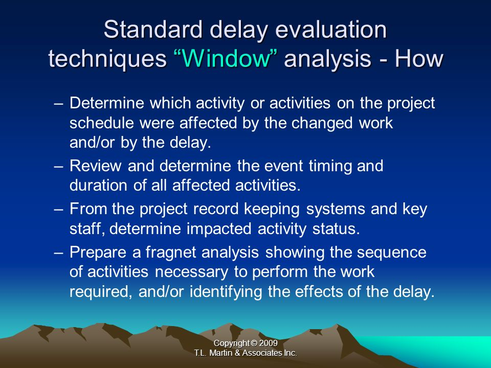 Copyright © 2009 T.L. Martin & Associates Inc. Standard delay evaluation techniques Window analysis - How –Determine which activity or activities on t