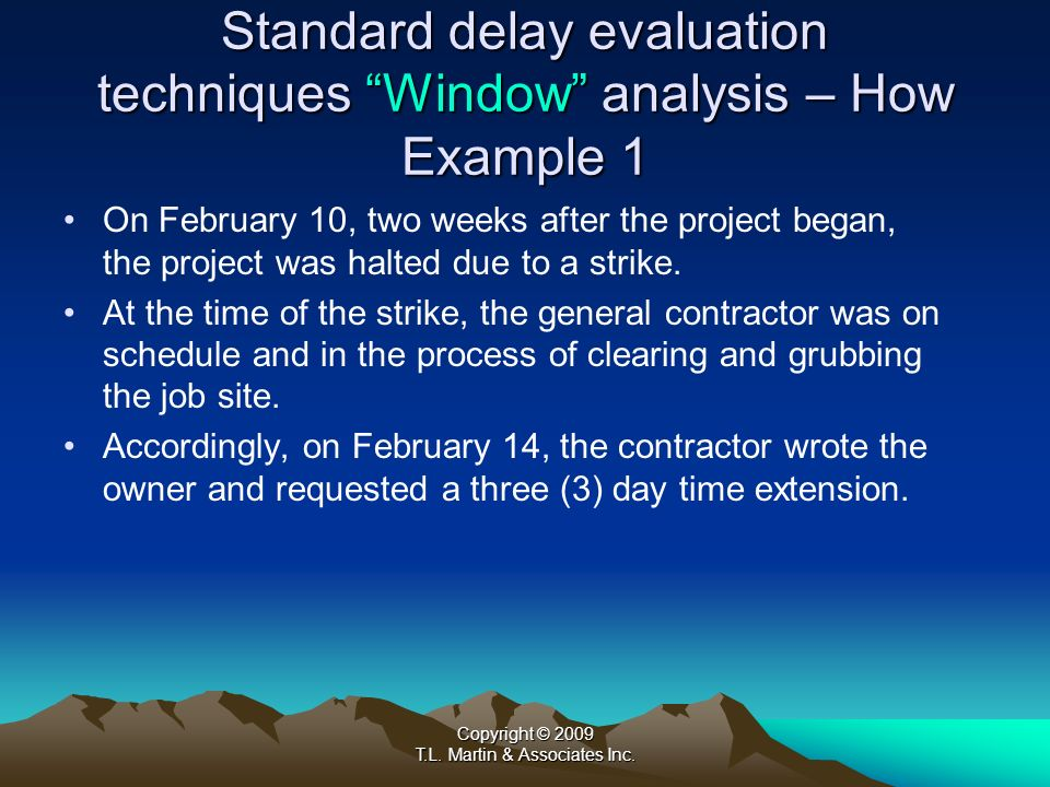 Copyright © 2009 T.L. Martin & Associates Inc. Standard delay evaluation techniques Window analysis – How Example 1 On February 10, two weeks after th