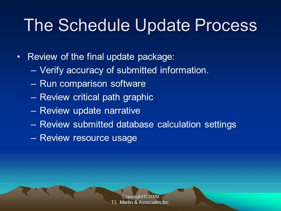 Copyright © 2009 T.L. Martin & Associates Inc. The Schedule Update Process Review of the final update package: –Verify accuracy of submitted informati