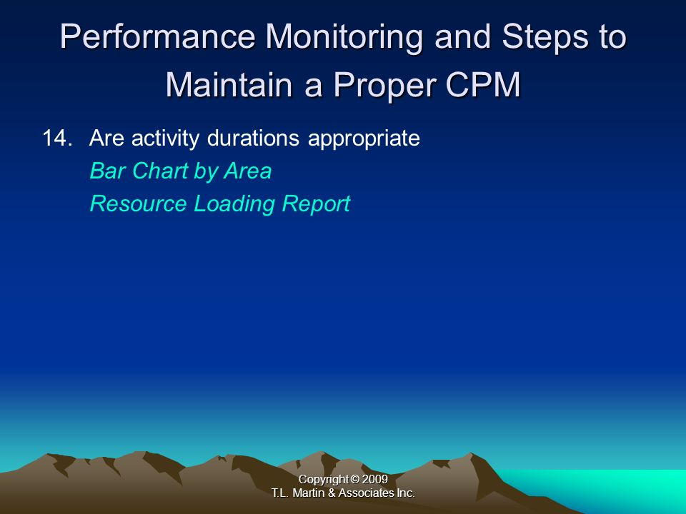Copyright © 2009 T.L. Martin & Associates Inc. Performance Monitoring and Steps to Maintain a Proper CPM 14.Are activity durations appropriate Bar Cha