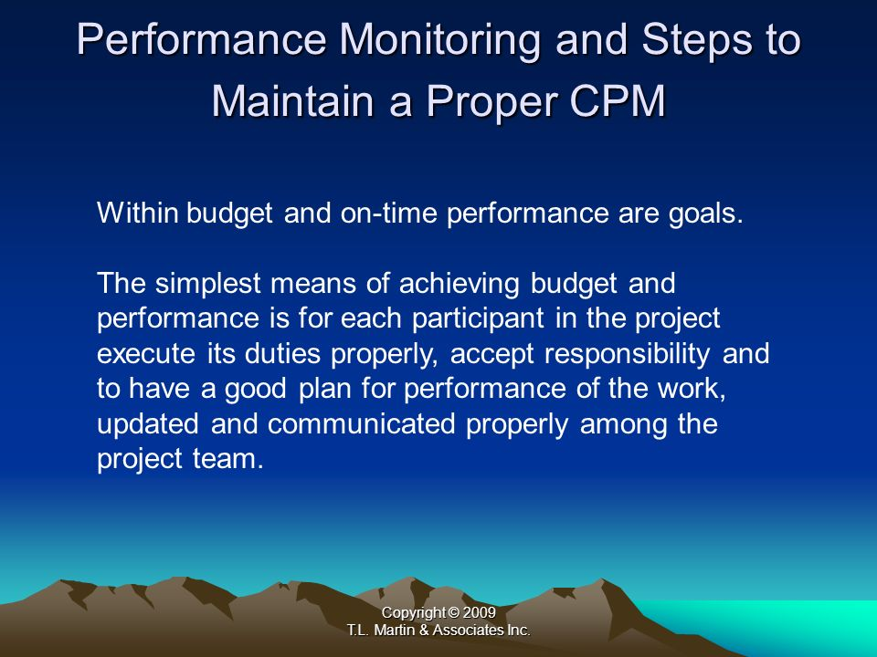 Copyright © 2009 T.L. Martin & Associates Inc. Performance Monitoring and Steps to Maintain a Proper CPM Within budget and on-time performance are goa