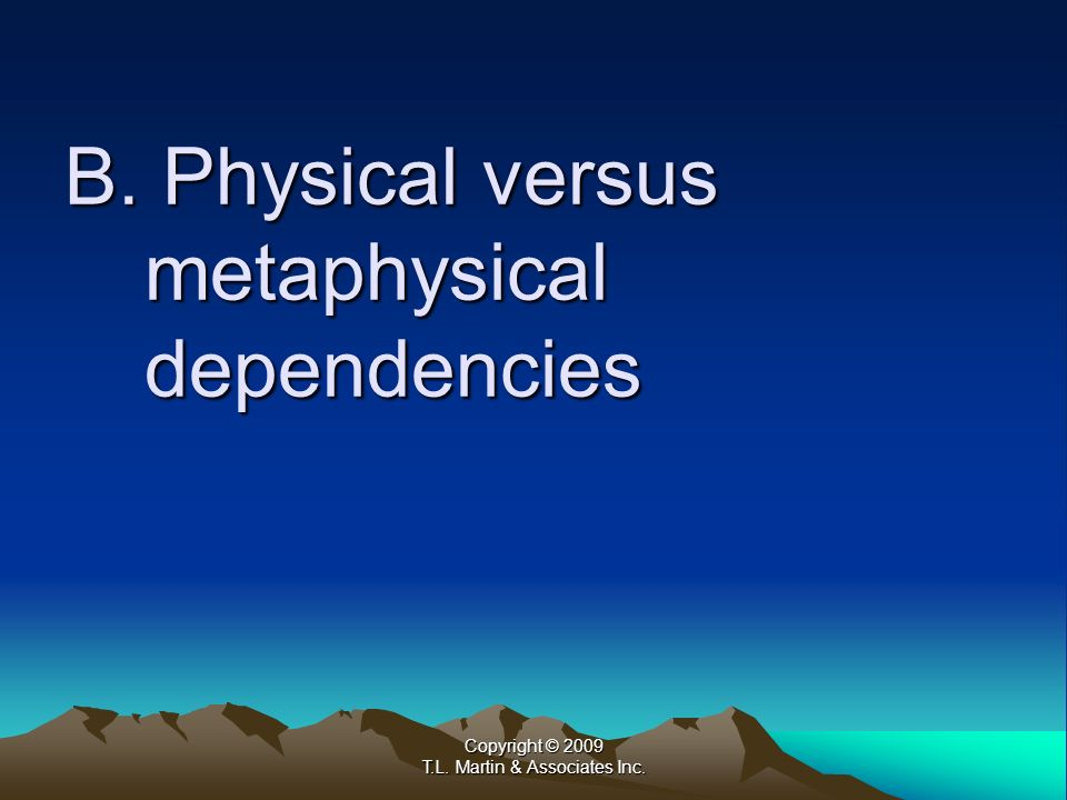 Copyright © 2009 T.L. Martin & Associates Inc. B. Physical versus metaphysical dependencies