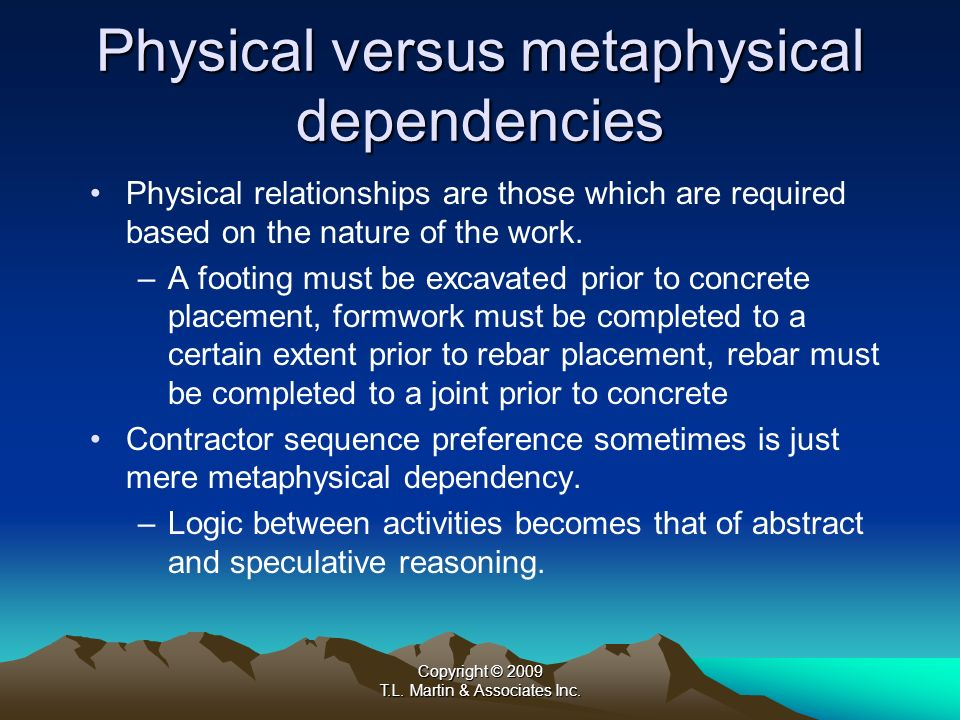 Copyright © 2009 T.L. Martin & Associates Inc. Physical versus metaphysical dependencies Physical relationships are those which are required based on